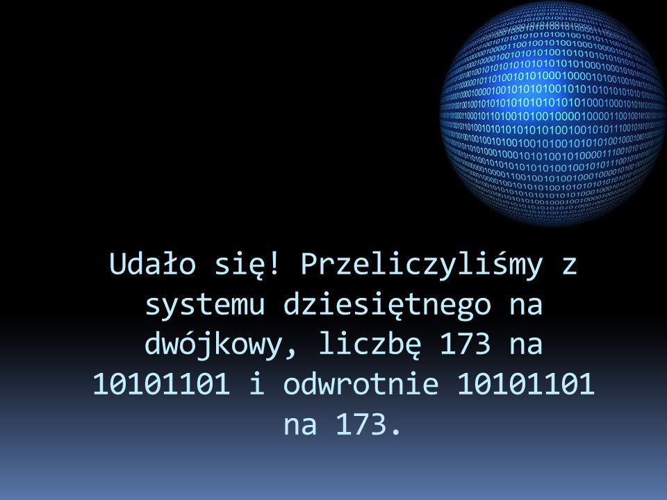 Udało się! Przeliczyliśmy z systemu dziesiętnego na dwójkowy, liczbę 173 na 10101101 i odwrotnie 10101101 na 173.