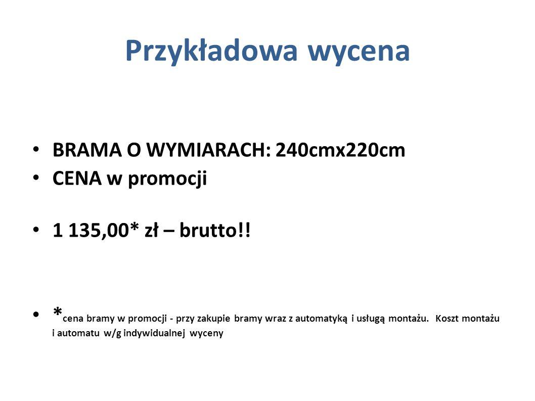 Przykładowa wycena BRAMA O WYMIARACH: 240cmx220cm CENA w promocji 1 135,00* zł – brutto!! * cena bramy w promocji - przy zakupie bramy wraz z automaty