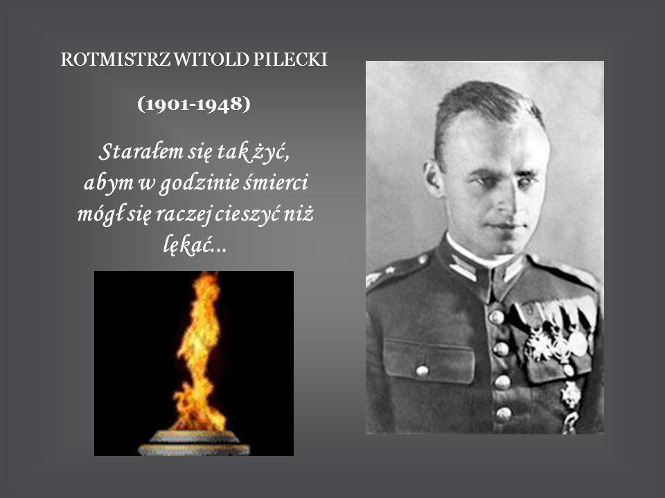 ROTMISTRZ WITOLD PILECKI (1901-1948) Starałem się tak żyć, abym w godzinie śmierci mógł się raczej cieszyć niż lękać...