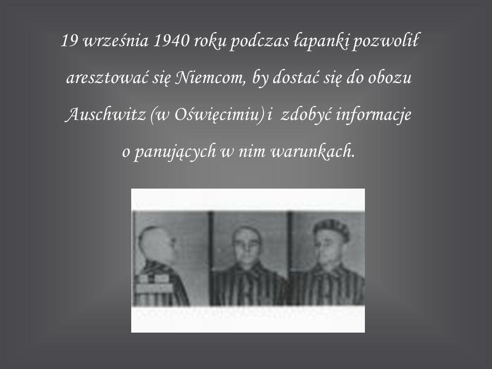 19 września 1940 roku podczas łapanki pozwolił aresztować się Niemcom, by dostać się do obozu Auschwitz (w Oświęcimiu) i zdobyć informacje o panującyc