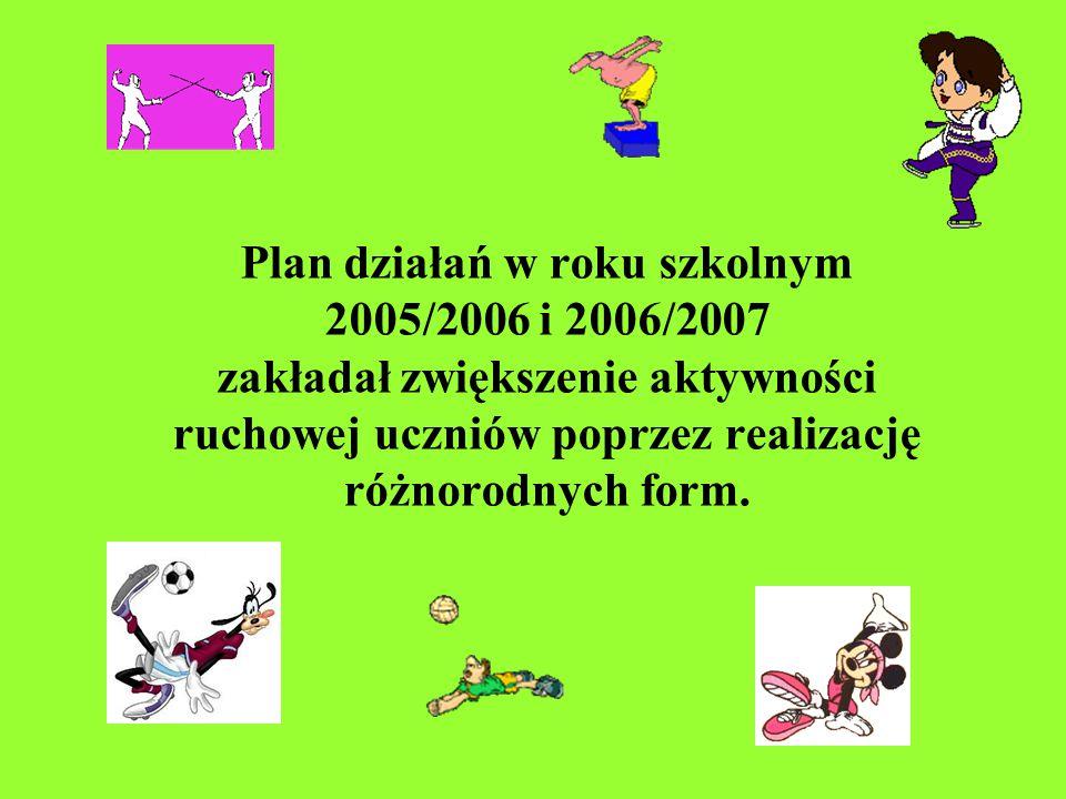 Plan działań w roku szkolnym 2005/2006 i 2006/2007 zakładał zwiększenie aktywności ruchowej uczniów poprzez realizację różnorodnych form.