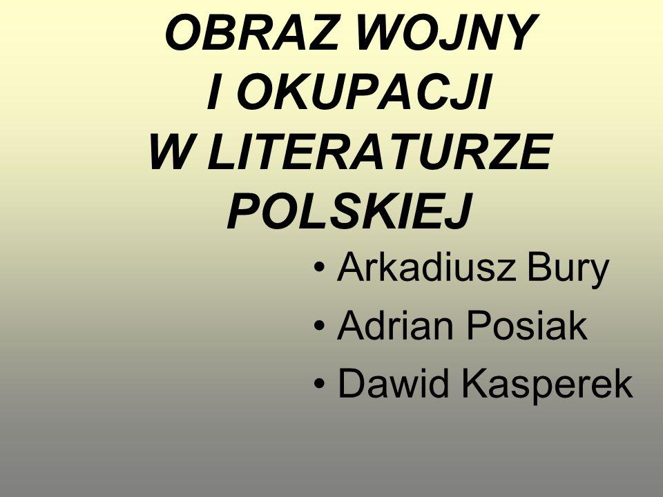 OBRAZ WOJNY I OKUPACJI W LITERATURZE POLSKIEJ Arkadiusz Bury Adrian Posiak Dawid Kasperek