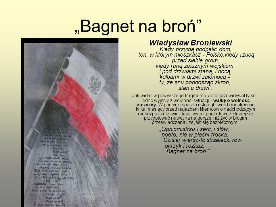 """""""Bagnet na broń"""" Władysław Broniewski """"Kiedy przyjdą podpalić dom, ten, w którym mieszkasz - Polskę,kiedy rzucą przed siebie grom kiedy runą żelaznym"""