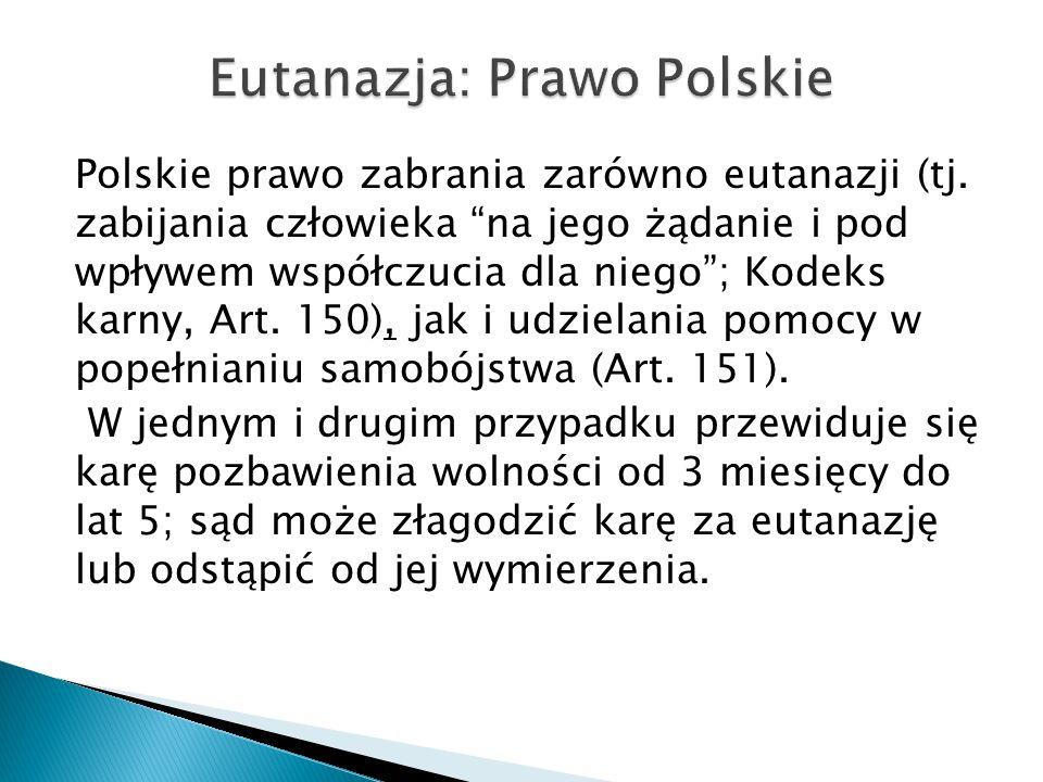 """Polskie prawo zabrania zarówno eutanazji (tj. zabijania człowieka """"na jego żądanie i pod wpływem współczucia dla niego""""; Kodeks karny, Art. 150), jak"""