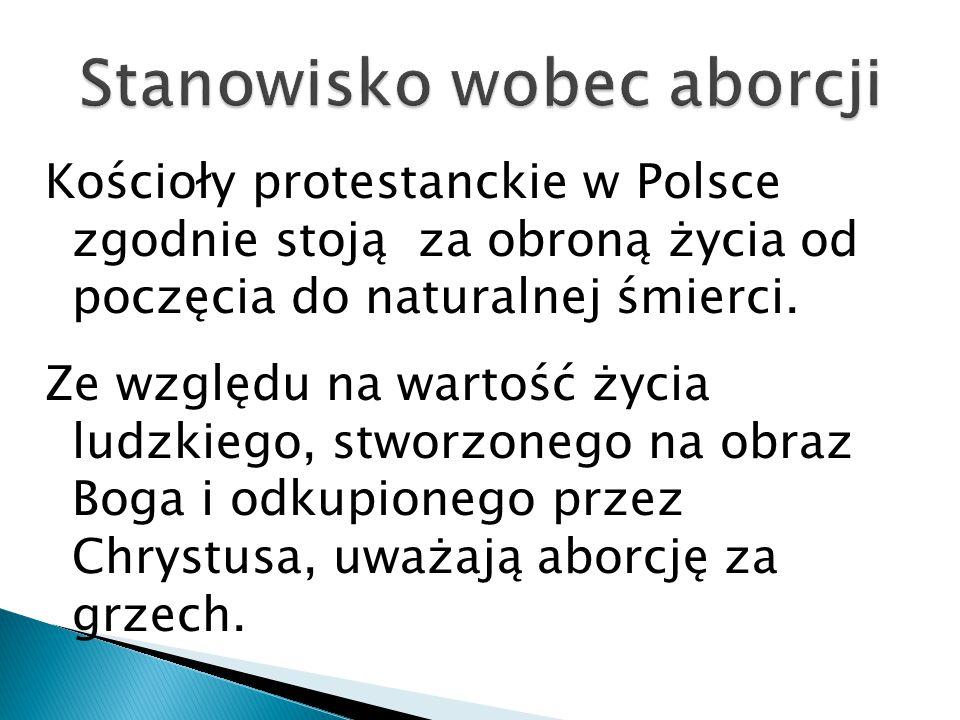 Kościoły protestanckie w Polsce zgodnie stoją za obroną życia od poczęcia do naturalnej śmierci. Ze względu na wartość życia ludzkiego, stworzonego na