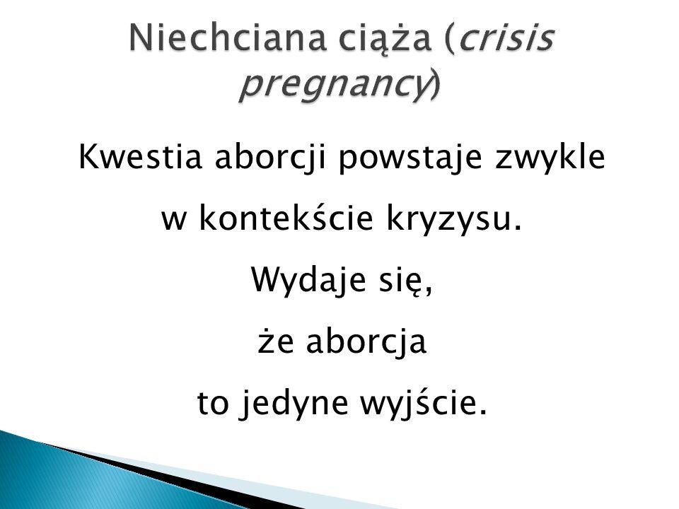 Kwestia aborcji powstaje zwykle w kontekście kryzysu. Wydaje się, że aborcja to jedyne wyjście.