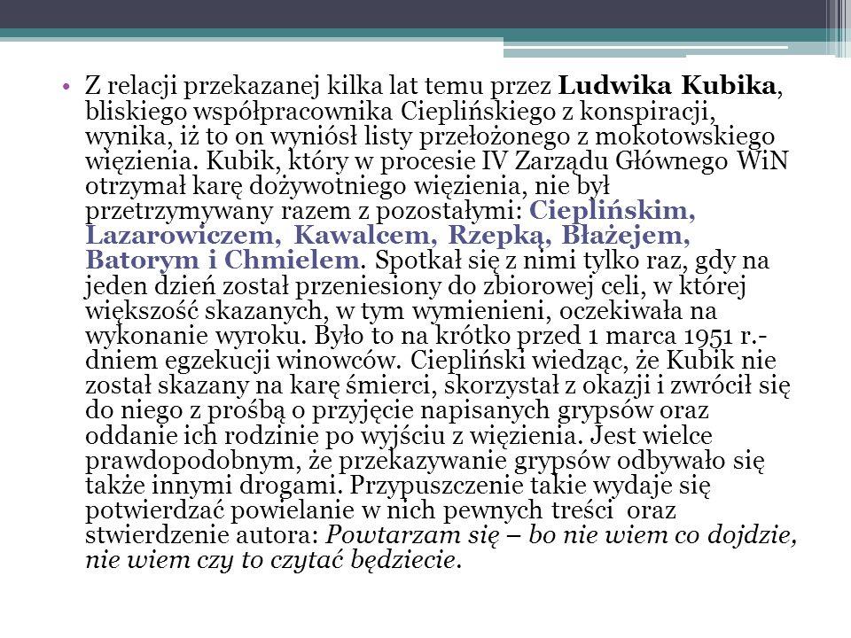 Z relacji przekazanej kilka lat temu przez Ludwika Kubika, bliskiego współpracownika Cieplińskiego z konspiracji, wynika, iż to on wyniósł listy przeł