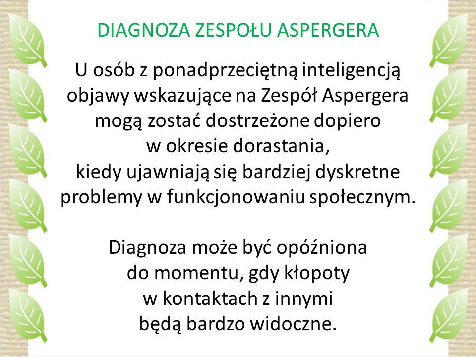 DIAGNOZA ZESPOŁU ASPERGERA U osób z ponadprzeciętną inteligencją objawy wskazujące na Zespół Aspergera mogą zostać dostrzeżone dopiero w okresie dorastania, kiedy ujawniają się bardziej dyskretne problemy w funkcjonowaniu społecznym.