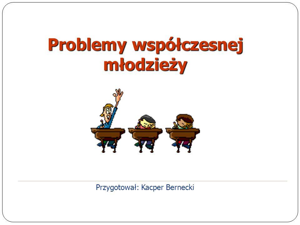Przygotował: Kacper Bernecki Problemy współczesnej młodzieży