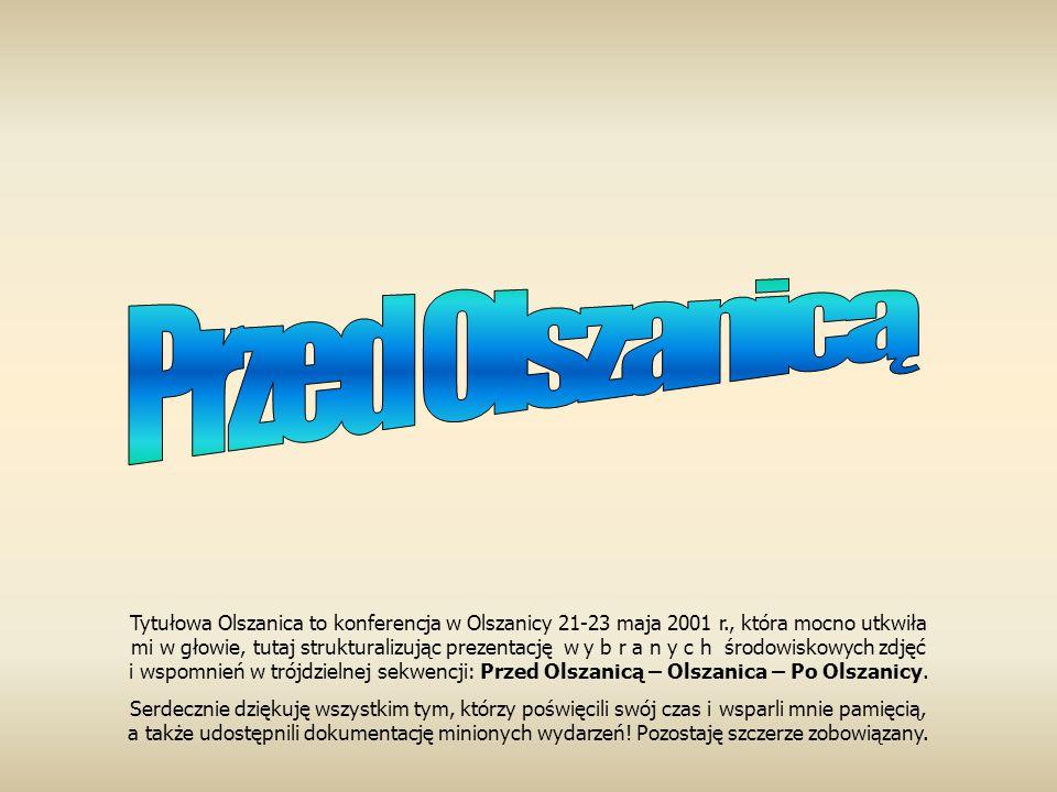 Tytułowa Olszanica to konferencja w Olszanicy 21-23 maja 2001 r., która mocno utkwiła mi w głowie, tutaj strukturalizując prezentację w y b r a n y c h środowiskowych zdjęć i wspomnień w trójdzielnej sekwencji: Przed Olszanicą – Olszanica – Po Olszanicy.