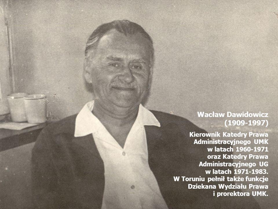 Wacław Dawidowicz (1909-1997) Kierownik Katedry Prawa Administracyjnego UMK w latach 1960-1971 oraz Katedry Prawa Administracyjnego UG w latach 1971-1983.