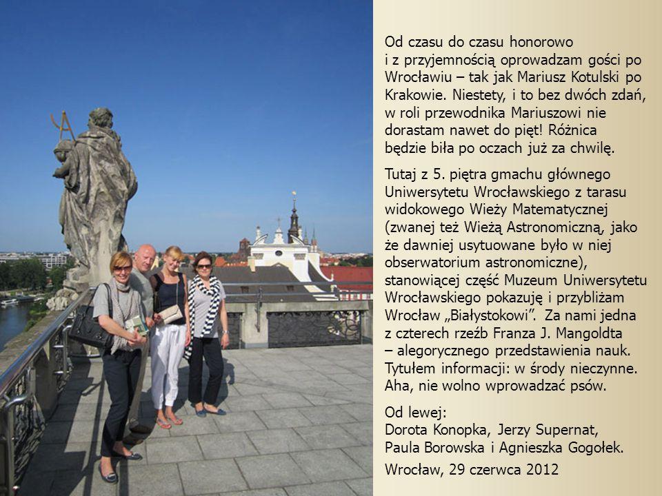 Od czasu do czasu honorowo i z przyjemnością oprowadzam gości po Wrocławiu – tak jak Mariusz Kotulski po Krakowie.