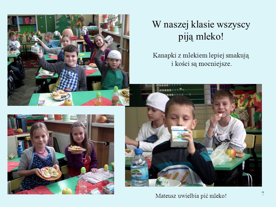 Mateusz uwielbia pić mleko! W naszej klasie wszyscy piją mleko! Kanapki z mlekiem lepiej smakują i kości są mocniejsze. 7