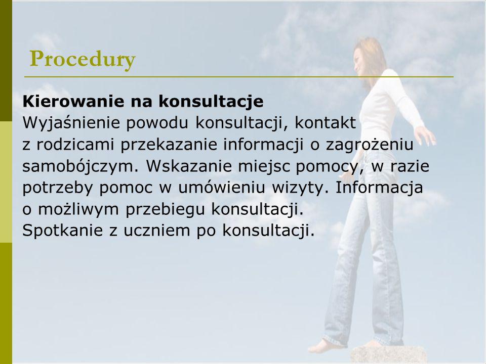 Procedury Kierowanie na konsultacje Wyjaśnienie powodu konsultacji, kontakt z rodzicami przekazanie informacji o zagrożeniu samobójczym. Wskazanie mie