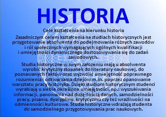 HISTORIA Cele kształcenia na kierunku historia Zasadniczym celem kształcenia na studiach historycznych jest przygotowanie absolwenta do podejmowania różnych zawodów i ról społecznych wymagających ogólnych kwalifikacji i umiejętności dynamicznego dostosowywania się do zadań zawodowych.