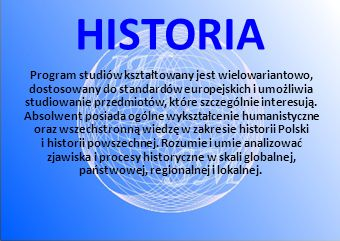 HISTORIA Program studiów kształtowany jest wielowariantowo, dostosowany do standardów europejskich i umożliwia studiowanie przedmiotów, które szczególnie interesują.
