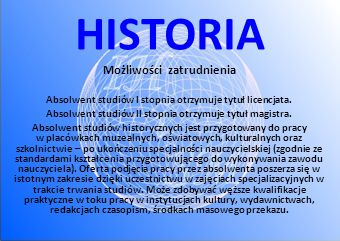 HISTORIA Możliwości zatrudnienia Absolwent studiów I stopnia otrzymuje tytuł licencjata. Absolwent studiów II stopnia otrzymuje tytuł magistra. Absolw