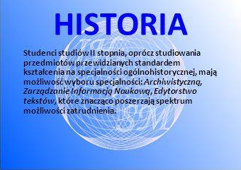 HISTORIA Studenci studiów II stopnia, oprócz studiowania przedmiotów przewidzianych standardem kształcenia na specjalności ogólnohistorycznej, mają możliwość wyboru specjalności: Archiwistyczną, Zarządzanie Informacją Naukową, Edytorstwo tekstów, które znacząco poszerzają spektrum możliwości zatrudnienia.