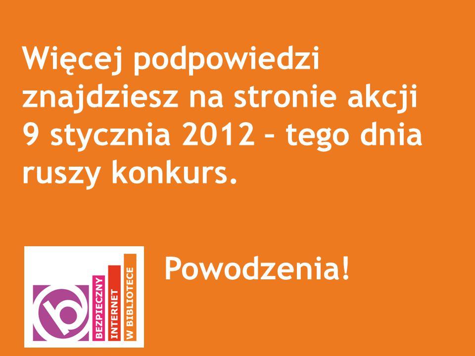 Więcej podpowiedzi znajdziesz na stronie akcji 9 stycznia 2012 – tego dnia ruszy konkurs.