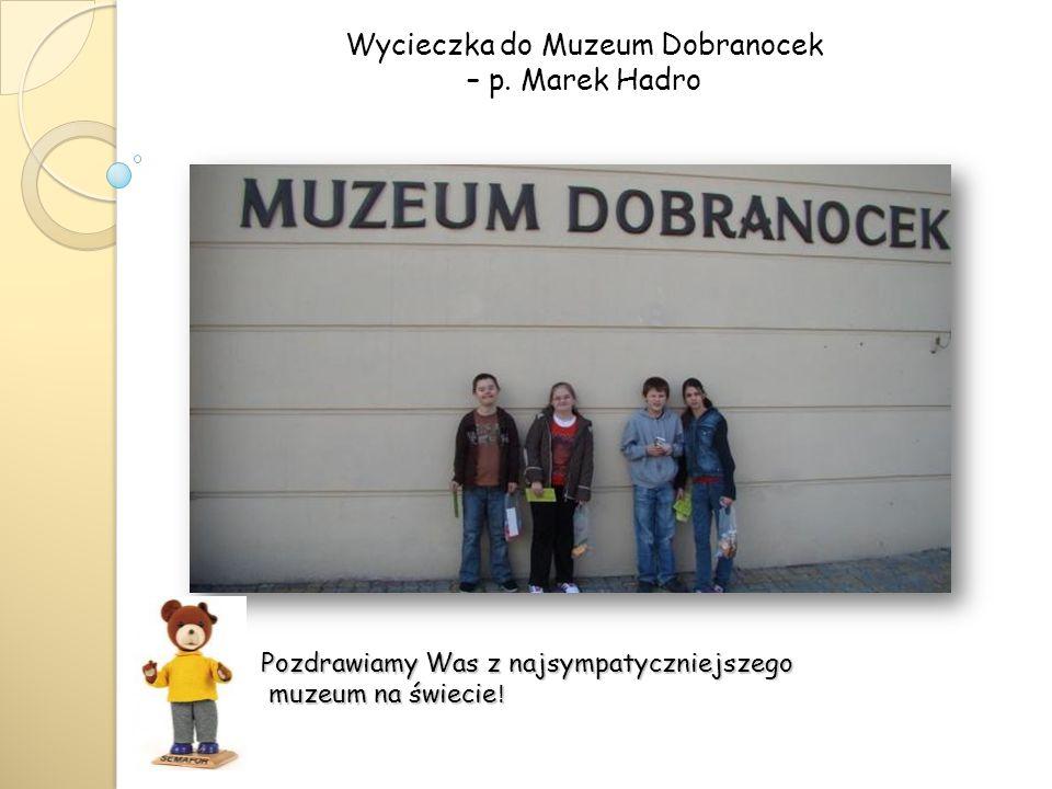 Wycieczka do Muzeum Dobranocek – p. Marek Hadro Pozdrawiamy Was z najsympatyczniejszego muzeum na świecie ! muzeum na świecie !