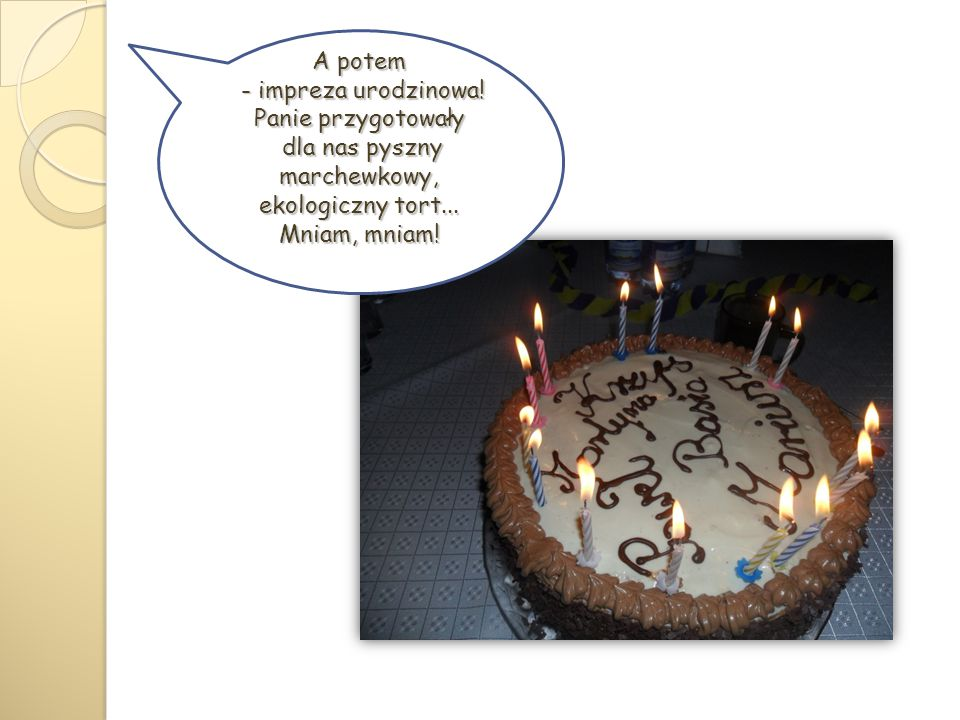 A potem - impreza urodzinowa! Panie przygotowały - impreza urodzinowa! Panie przygotowały dla nas pyszny marchewkowy, ekologiczny tort... Mniam, mniam