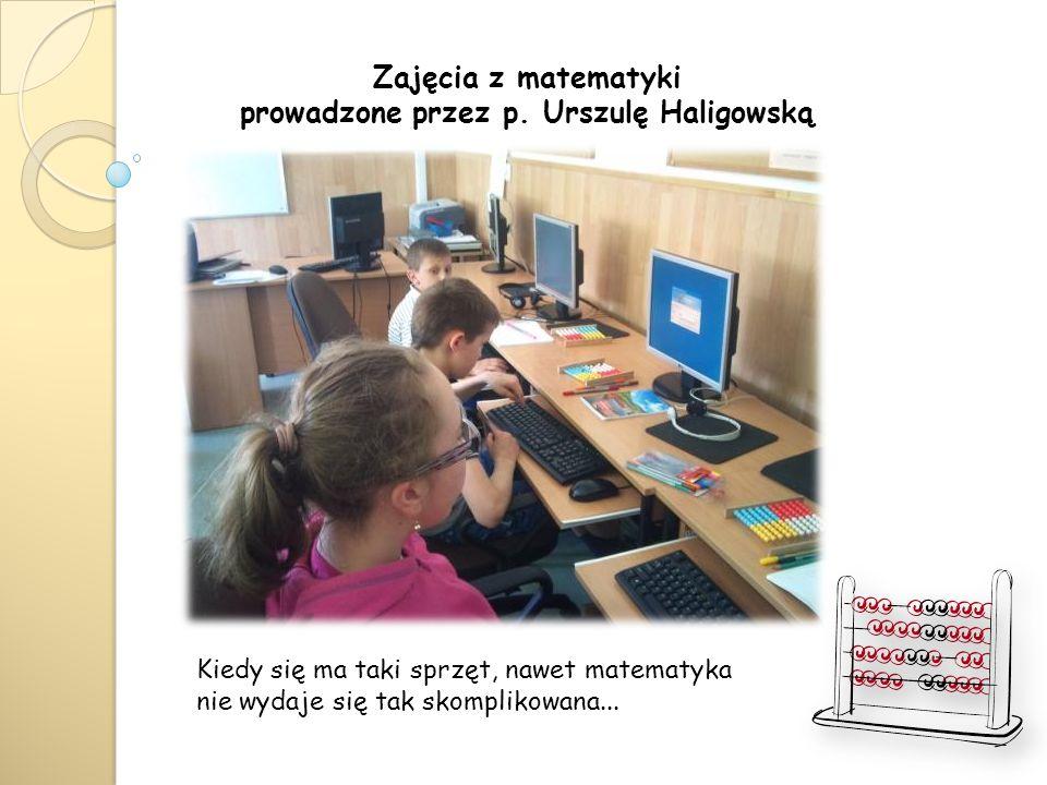 Zajęcia z matematyki prowadzone przez p. Urszulę Haligowską Kiedy się ma taki sprzęt, nawet matematyka nie wydaje się tak skomplikowana...