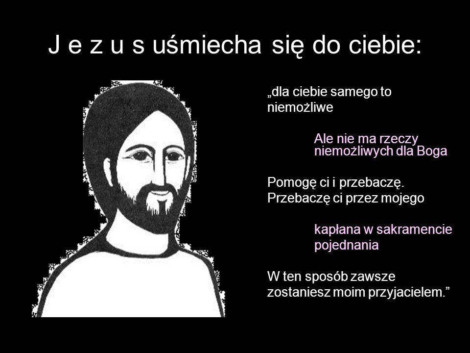"""J e z u s uśmiecha się do ciebie: """"dla ciebie samego to niemożliwe Ale nie ma rzeczy niemożliwych dla Boga Pomogę ci i przebaczę."""