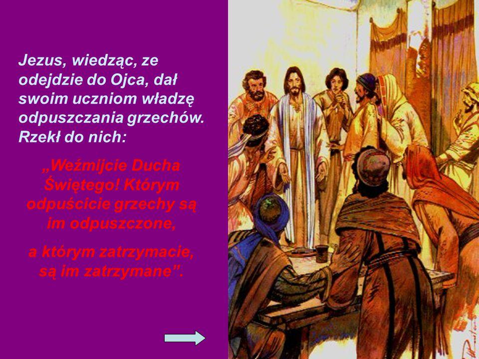 Jezus, wiedząc, ze odejdzie do Ojca, dał swoim uczniom władzę odpuszczania grzechów.