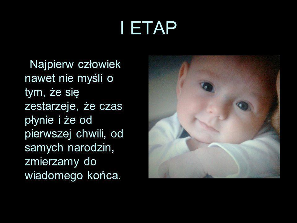 I ETAP Najpierw człowiek nawet nie myśli o tym, że się zestarzeje, że czas płynie i że od pierwszej chwili, od samych narodzin, zmierzamy do wiadomego