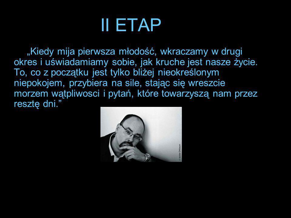 """II ETAP """"Kiedy mija pierwsza młodość, wkraczamy w drugi okres i uświadamiamy sobie, jak kruche jest nasze życie. To, co z początku jest tylko bliżej n"""