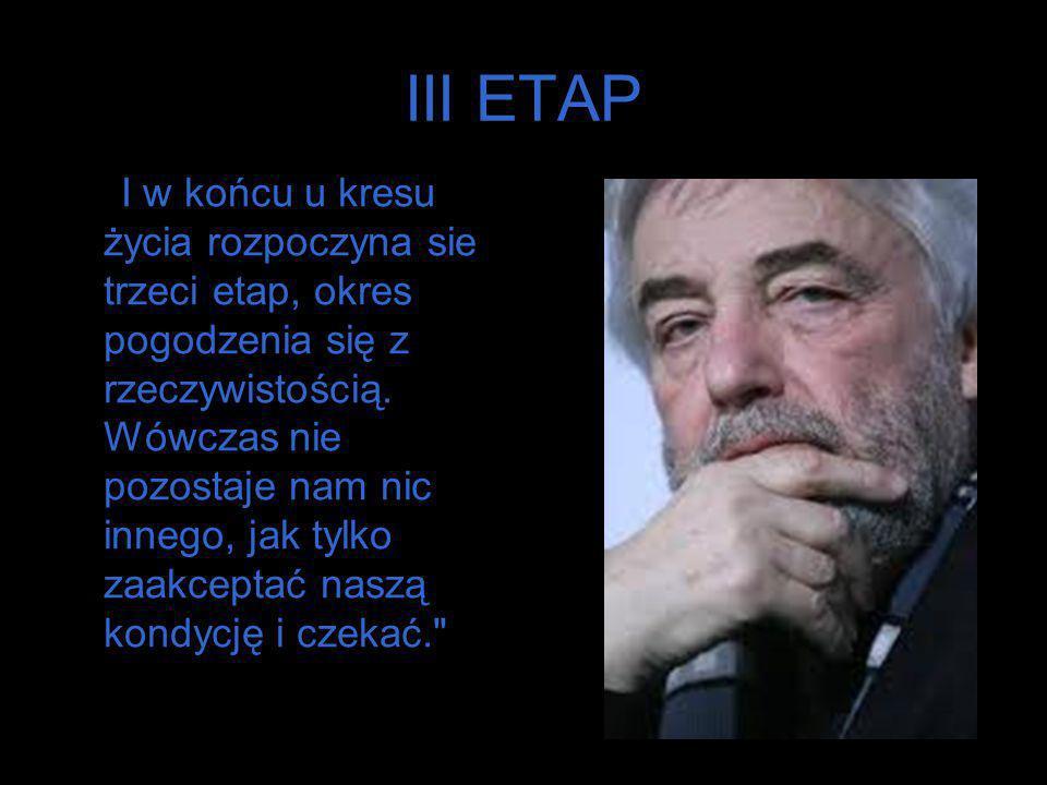 III ETAP I w końcu u kresu życia rozpoczyna sie trzeci etap, okres pogodzenia się z rzeczywistością. Wówczas nie pozostaje nam nic innego, jak tylko z