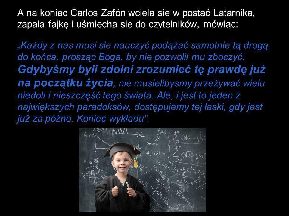 """A na koniec Carlos Zafón wciela sie w postać Latarnika, zapala fajkę i uśmiecha sie do czytelników, mówiąc: """"Każdy z nas musi sie nauczyć podążać samo"""