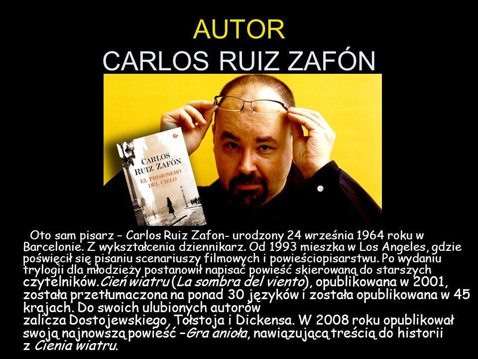 AUTOR CARLOS RUIZ ZAFÓN Oto sam pisarz – Carlos Ruiz Zafon- urodzony 24 września 1964 roku w Barcelonie. Z wykształcenia dziennikarz. Od 1993 mieszka