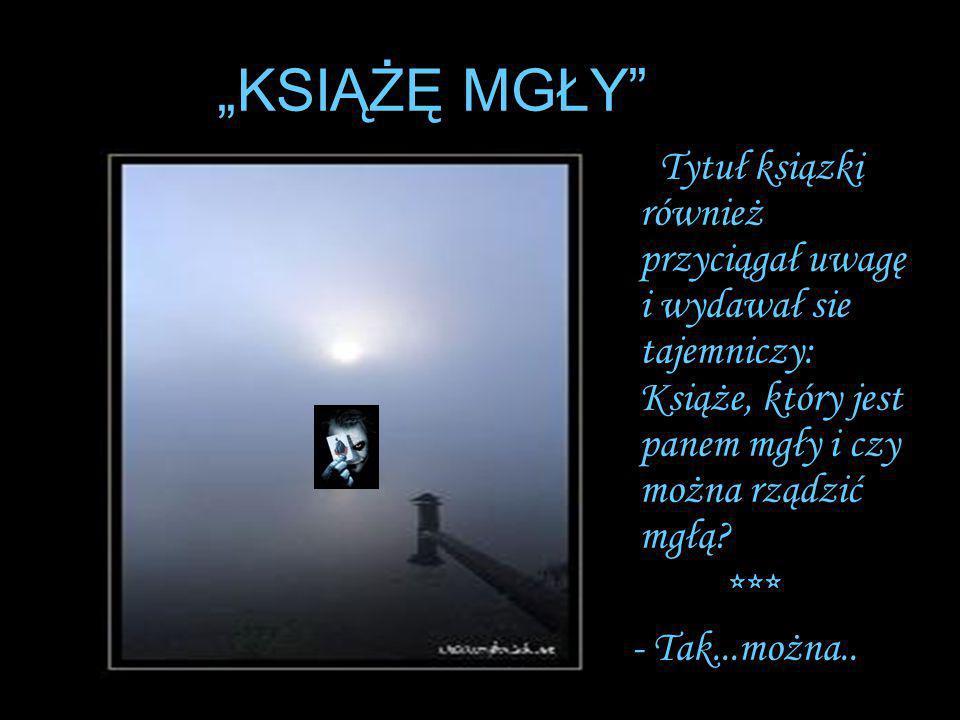 """""""KSIĄŻĘ MGŁY"""" Tytuł ksiązki również przyciągał uwagę i wydawał sie tajemniczy: Książe, który jest panem mgły i czy można rządzić mgłą? *** - Tak...moż"""
