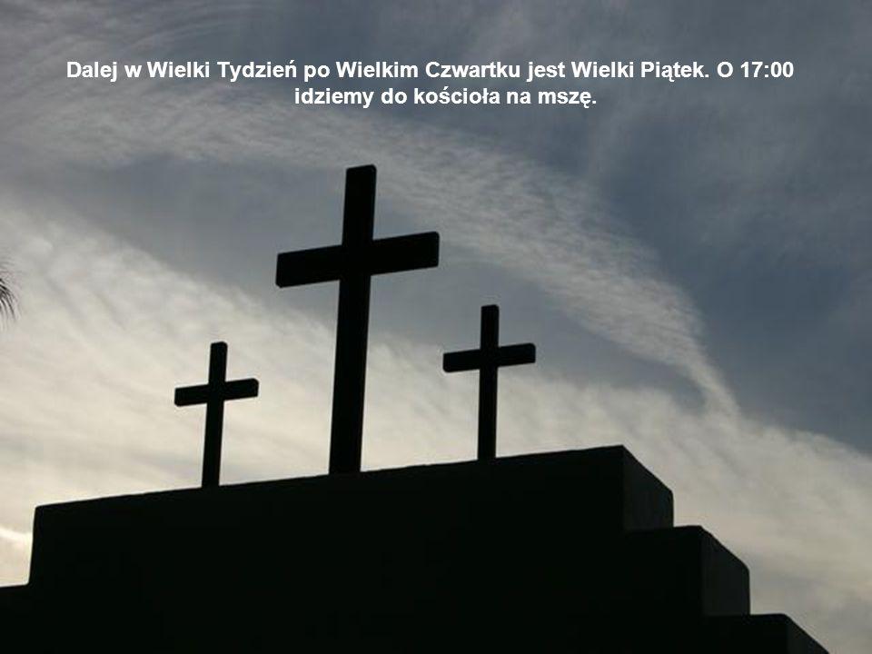 Dalej w Wielki Tydzień po Wielkim Czwartku jest Wielki Piątek. O 17:00 idziemy do kościoła na mszę.