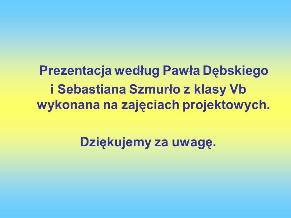 Prezentacja według Pawła Dębskiego i Sebastiana Szmurło z klasy Vb wykonana na zajęciach projektowych.