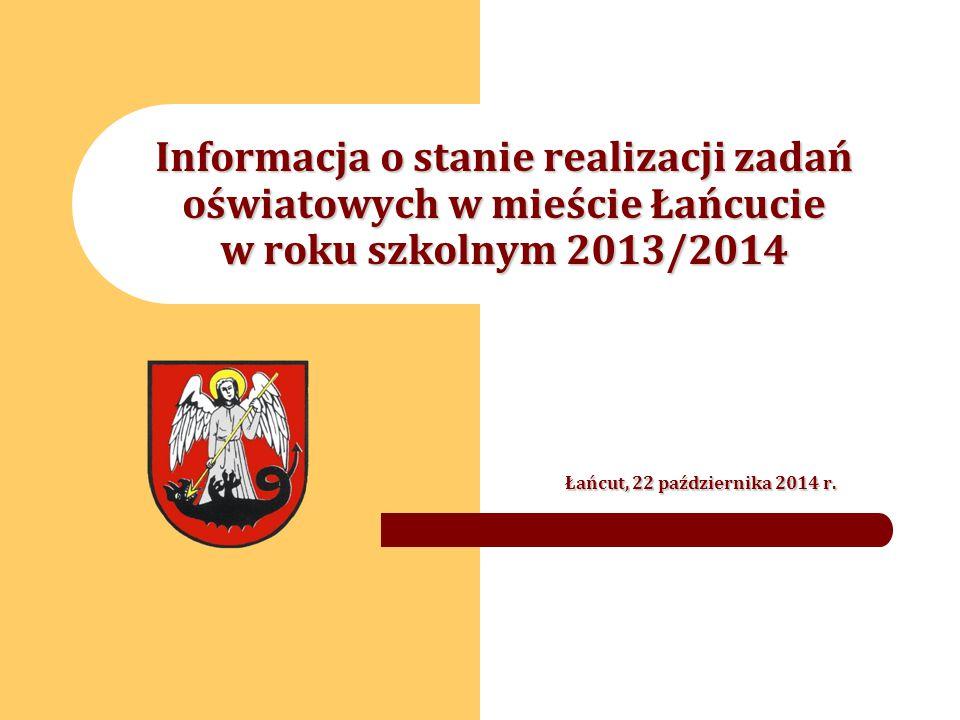 Informacja o stanie realizacji zadań oświatowych w mieście Łańcucie w roku szkolnym 2013/2014 Łańcut, 22 października 2014 r.