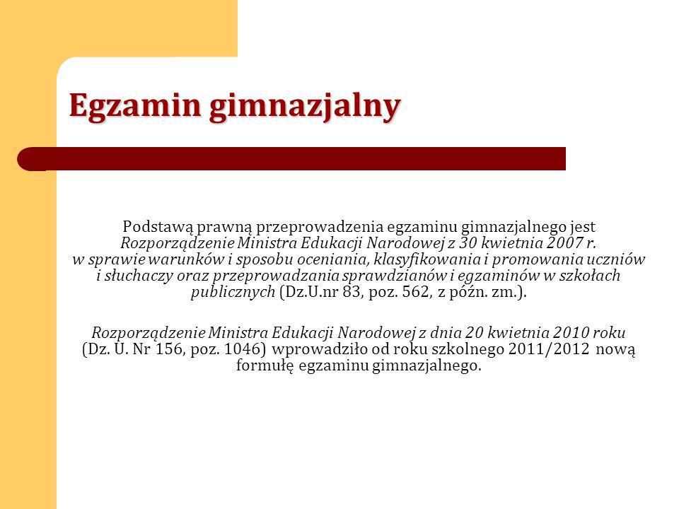 Egzamin gimnazjalny Podstawą prawną przeprowadzenia egzaminu gimnazjalnego jest Rozporządzenie Ministra Edukacji Narodowej z 30 kwietnia 2007 r.