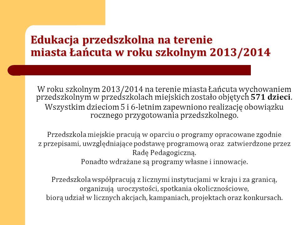 Edukacja przedszkolna na terenie miasta Łańcuta w roku szkolnym 2013/2014 W roku szkolnym 2013/2014 na terenie miasta Łańcuta wychowaniem przedszkolnym w przedszkolach miejskich zostało objętych 571 dzieci.