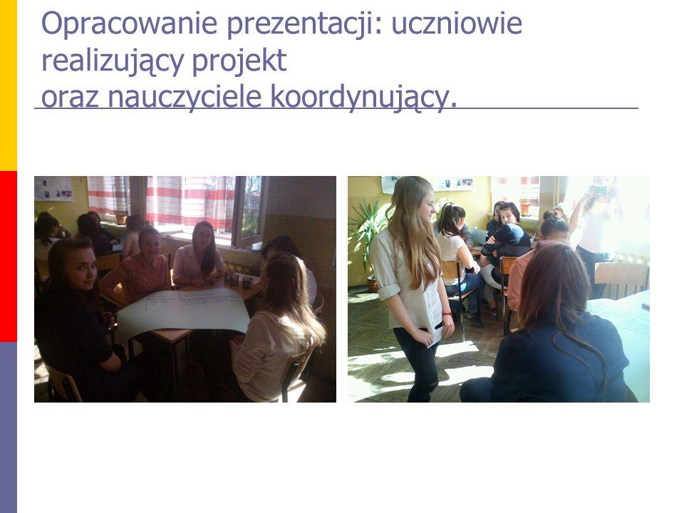 Opracowanie prezentacji: uczniowie realizujący projekt oraz nauczyciele koordynujący.