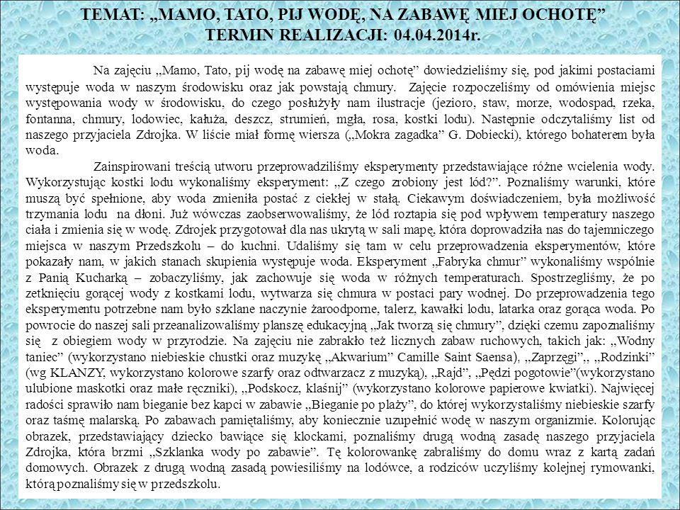 """TEMAT: """"MAMO, TATO, PIJ WODĘ, NA ZABAWĘ MIEJ OCHOTĘ TERMIN REALIZACJI: 04.04.2014r."""