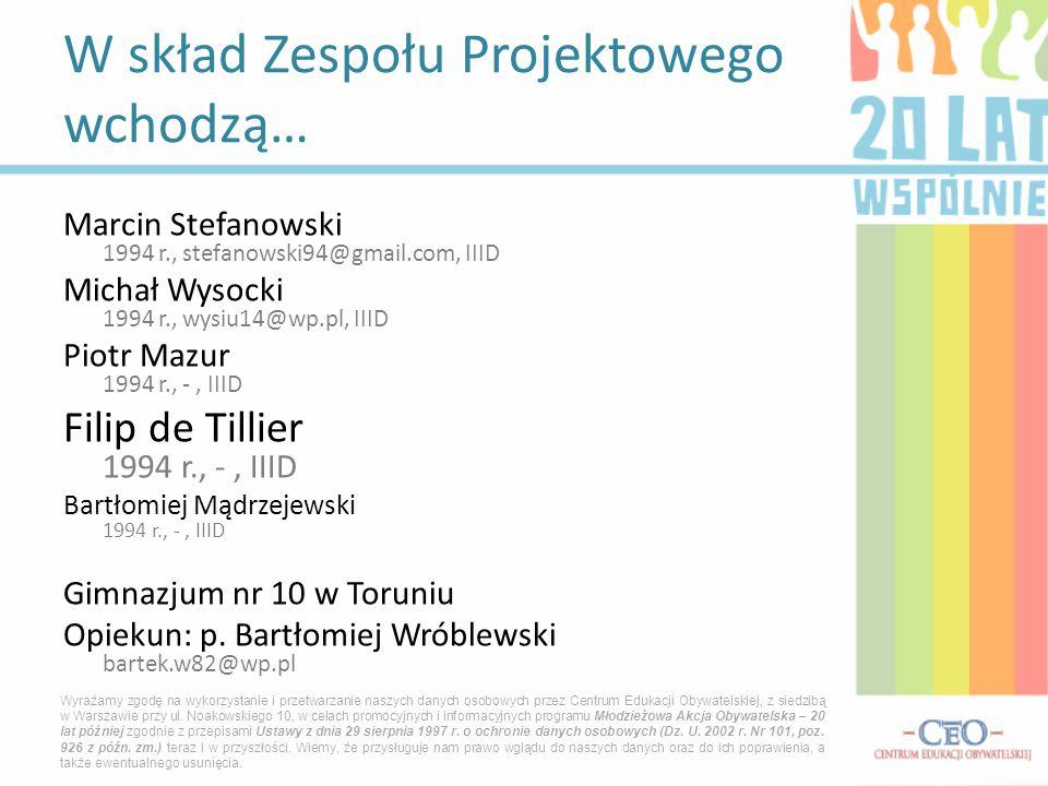 Marcin Stefanowski 1994 r., stefanowski94@gmail.com, IIID Michał Wysocki 1994 r., wysiu14@wp.pl, IIID Piotr Mazur 1994 r., -, IIID Filip de Tillier 1994 r., -, IIID Bartłomiej Mądrzejewski 1994 r., -, IIID Gimnazjum nr 10 w Toruniu Opiekun: p.