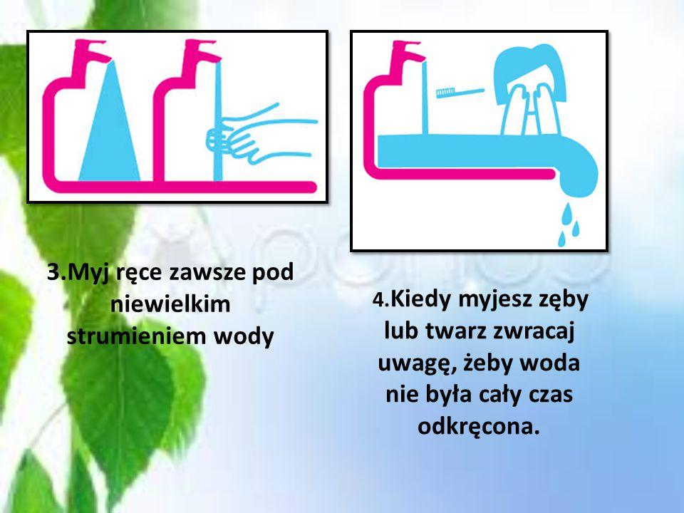 2.Zużyjesz dużo mniej wody biorąc prysznic niż kąpiąc się w wannie Kiedy myjesz zęby, do płukania ust używaj kubka zamiast bieżącej wody! Zużyjesz tyl