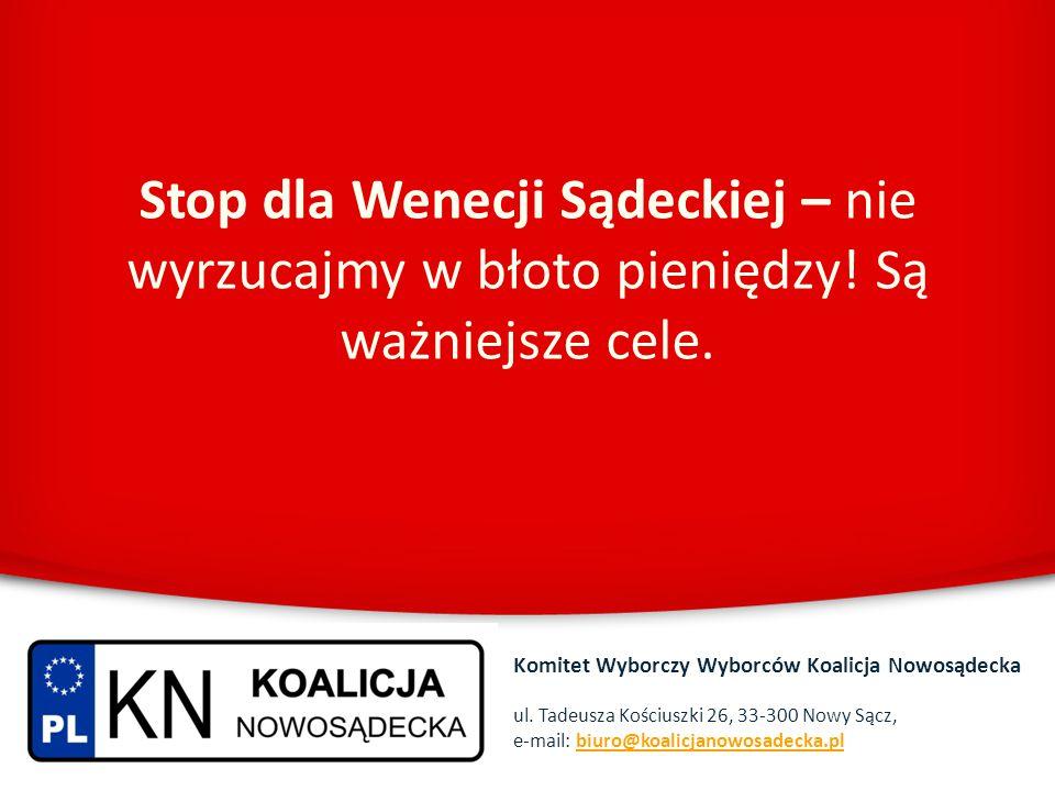 Stop dla Wenecji Sądeckiej – nie wyrzucajmy w błoto pieniędzy! Są ważniejsze cele. Komitet Wyborczy Wyborców Koalicja Nowosądecka ul. Tadeusza Kościus