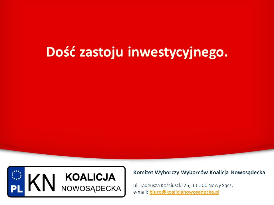 Dość zastoju inwestycyjnego. Komitet Wyborczy Wyborców Koalicja Nowosądecka ul. Tadeusza Kościuszki 26, 33-300 Nowy Sącz, e-mail: biuro@koalicjanowosa