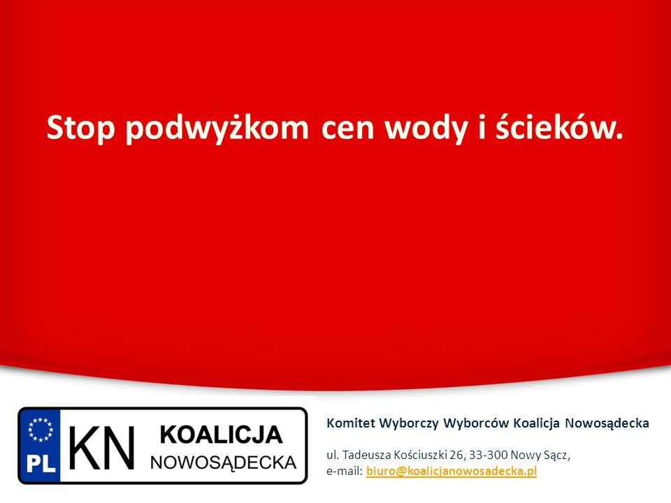 Stop podwyżkom cen wody i ścieków. Komitet Wyborczy Wyborców Koalicja Nowosądecka ul. Tadeusza Kościuszki 26, 33-300 Nowy Sącz, e-mail: biuro@koalicja