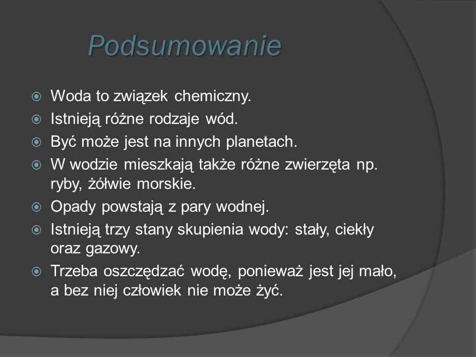 Podsumowanie Podsumowanie  Woda to związek chemiczny.  Istnieją różne rodzaje wód.  Być może jest na innych planetach.  W wodzie mieszkają także r