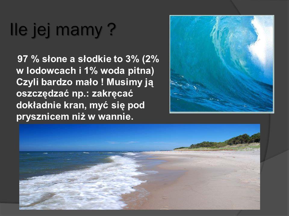 Ile jej mamy ? 97 % słone a słodkie to 3% (2% w lodowcach i 1% woda pitna) Czyli bardzo mało ! Musimy ją oszczędzać np.: zakręcać dokładnie kran, myć