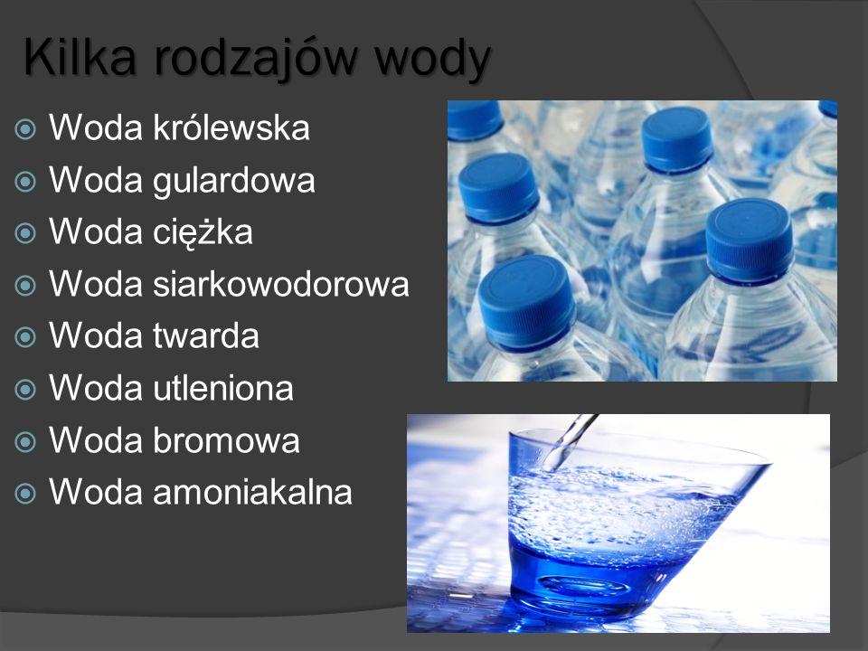 Kilka rodzajów wody  Woda królewska  Woda gulardowa  Woda ciężka  Woda siarkowodorowa  Woda twarda  Woda utleniona  Woda bromowa  Woda amoniak