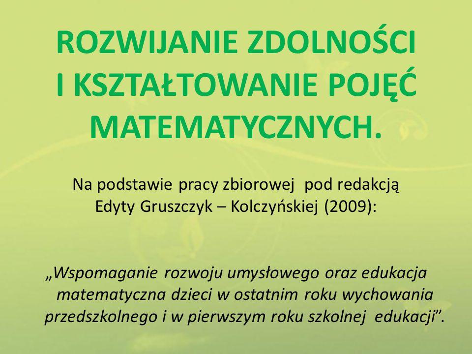 """ROZWIJANIE ZDOLNOŚCI I KSZTAŁTOWANIE POJĘĆ MATEMATYCZNYCH. Na podstawie pracy zbiorowej pod redakcją Edyty Gruszczyk – Kolczyńskiej (2009): """"Wspomagan"""